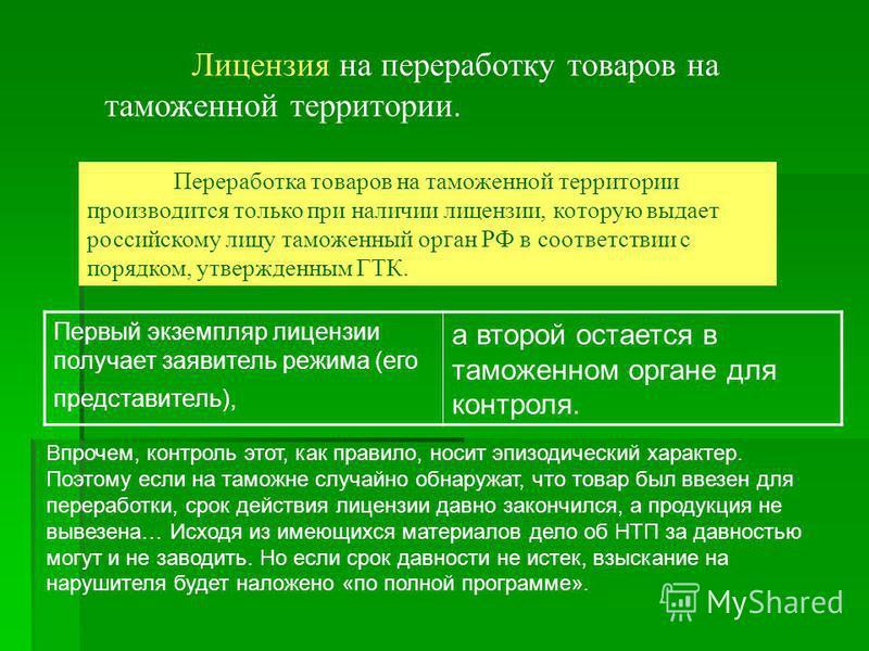 Лицензия на переработку товаров на таможенной территории. Переработка товаров на таможенной территории производится только при наличии лицензии, которую выдает российскому лицу таможенный орган РФ в соответствии с порядком, утвержденным ГТК. Первый э