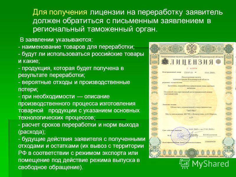 Для получения лицензии на переработку заявитель должен обратиться с письменным заявлением в региональный таможенный орган. В заявлении указываются: - наименование товаров для переработки; - будут ли использоваться российские товары и какие; - продукц