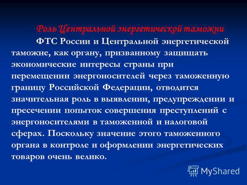 Роль Центральной энергетической таможни ФТС России и Центральной энергетической таможне, как органу, призванному защищать экономические интересы страны при перемещении энергоносителей через таможенную границу Российской Федерации, отводится значитель