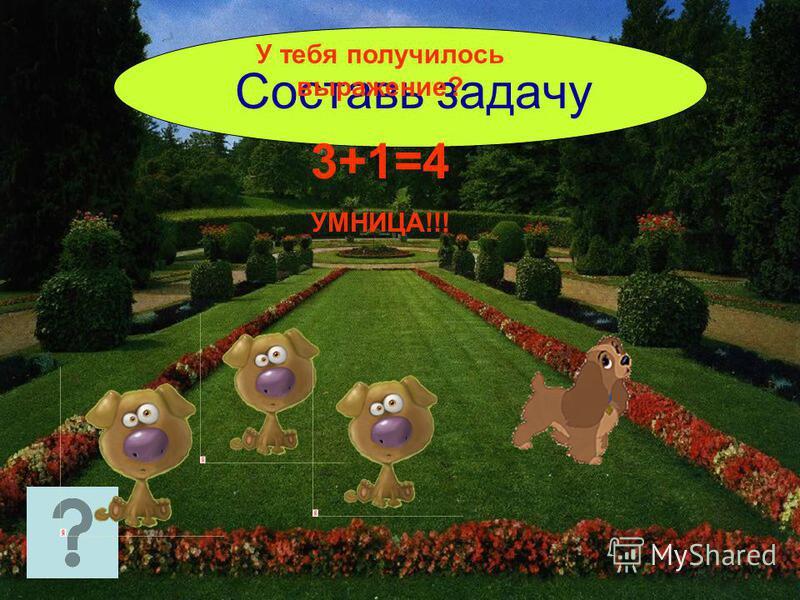 Составь задачу У тебя получилось выражение? 3+1=4 УМНИЦА!!!