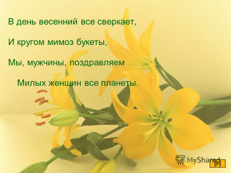 В день весенний все сверкает, И кругом мимоз букеты, Мы, мужчины, поздравляем Милых женщин все планеты.