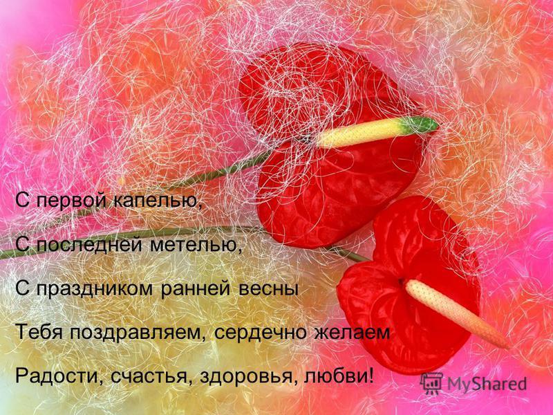С первой капелью, С последней метелью, С праздником ранней весны Тебя поздравляем, сердечно желаем Радости, счастья, здоровья, любви!