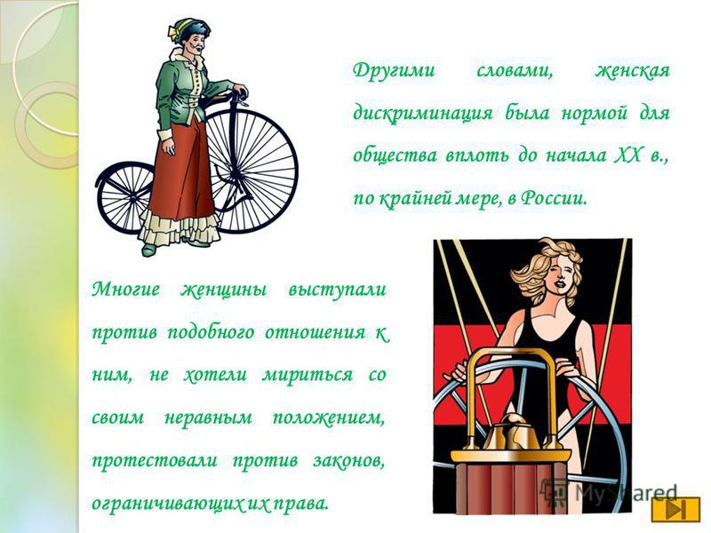 Другими словами, женская дискриминация была нормой для общества вплоть до начала ХХ в., по крайней мере, в России. Многие женщины выступали против подобного отношения к ним, не хотели мириться со своим неравным положением, протестовали против законов