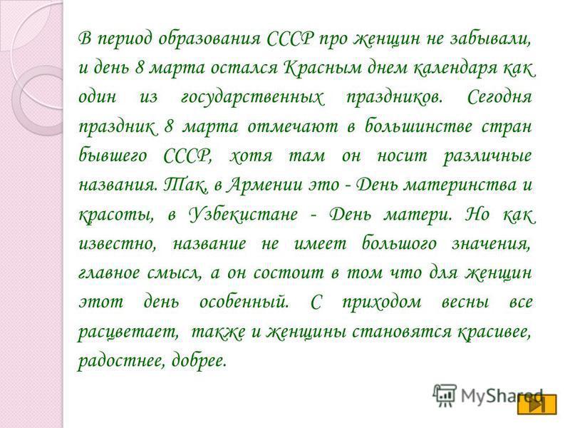В период образования СССР про женщин не забывали, и день 8 марта остался Красным днем календаря как один из государственных праздников. Сегодня праздник 8 марта отмечают в большинстве стран бывшего СССР, хотя там он носит различные названия. Так, в А