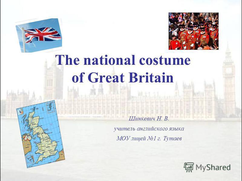 The national costume of Great Britain Шинкевич Н. В. учитель английского языка МОУ лицей 1 г. Тутаев