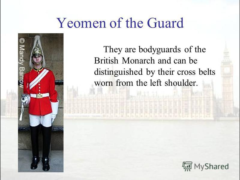 Yeomen of the Guard They are bodyguards of the British Monarch and can be distinguished by their cross belts worn from the left shoulder.