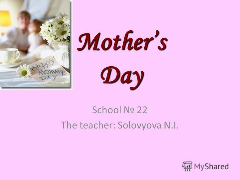 Mothers Day School 22 The teacher: Solovyova N.I.