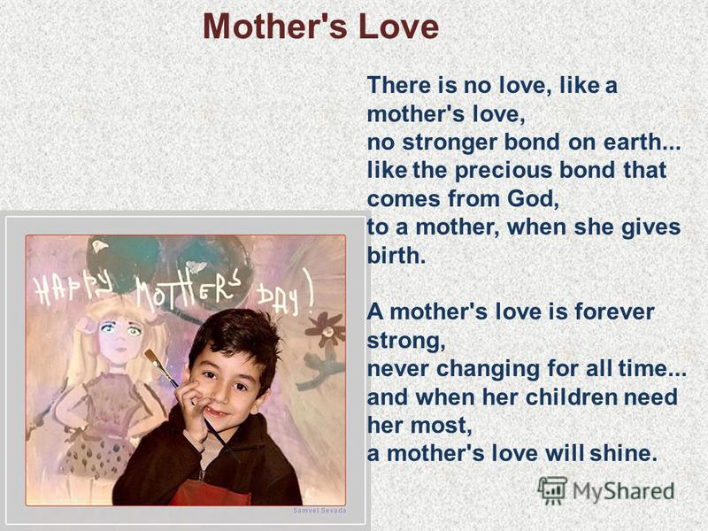 Mother's Love There is no love, like a mother's love, no stronger bond on earth... like the precious bond that comes from God, to a mother, when she gives birth. A mother's love is forever strong, never changing for all time... and when her children
