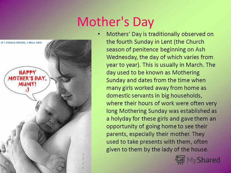 Mother's Day Mothers Day is traditionally observed on the fourth Sunday in Lent (the Church season of penitence beginning on Ash Wednesday, the day of which varies from year to year). This is usually in March. The day used to be known as Mothering Su