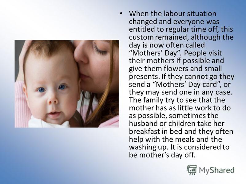 When the labour situation changed and everyone was entitled to regular time off, this custom remained, although the day is now often called Mothers Day. People visit their mothers if possible and give them flowers and small presents. If they cannot g