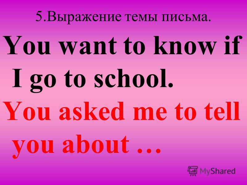 5. Выражение темы письма. You want to know if I go to school. You asked me to tell you about …