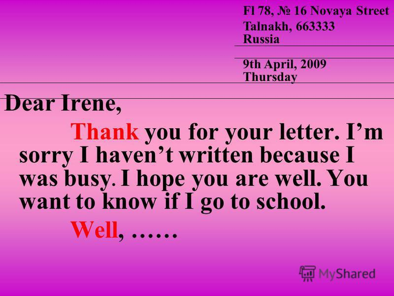Dear Irene, Thank you for your letter. Im sorry I havent written because I was busy. I hope you are well. You want to know if I go to school. Well, …… Fl 78, 16 Novaya Street Talnakh, 663333 Russia 9th April, 2009 Thursday