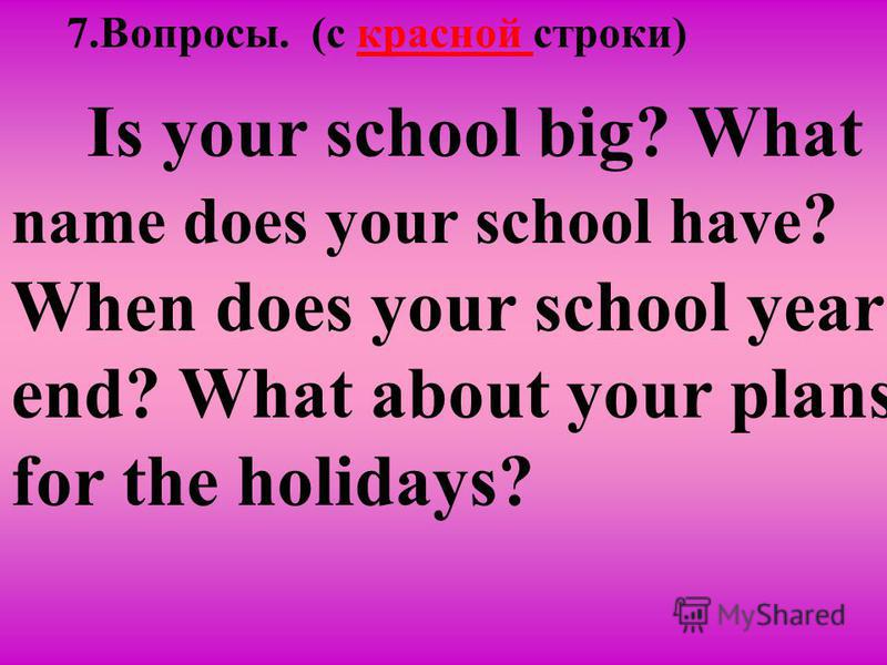 7.Вопросы. (c красной строки) Is your school big? What name does your school have ? When does your school year end? What about your plans for the holidays?