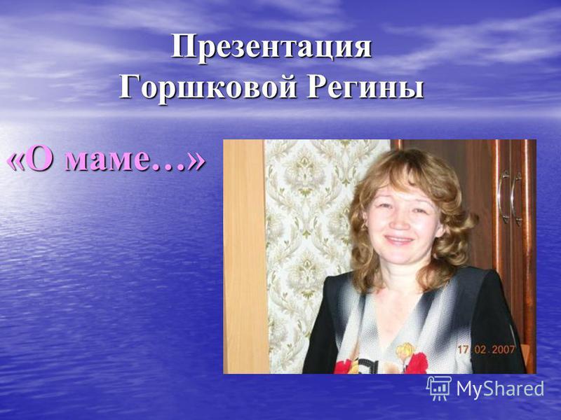 Презентация Горшковой Регины «О маме…»