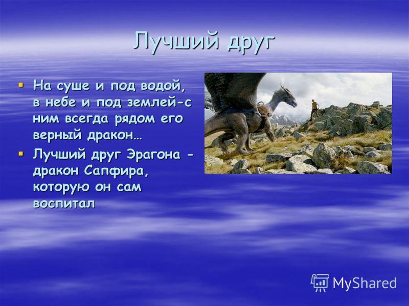 Лучший друг На суше и под водой, в небе и под землей-с ним всегда рядом его верный дракон… На суше и под водой, в небе и под землей-с ним всегда рядом его верный дракон… Лучший друг Эрагона - дракон Сапфира, которую он сам воспитал Лучший друг Эрагон