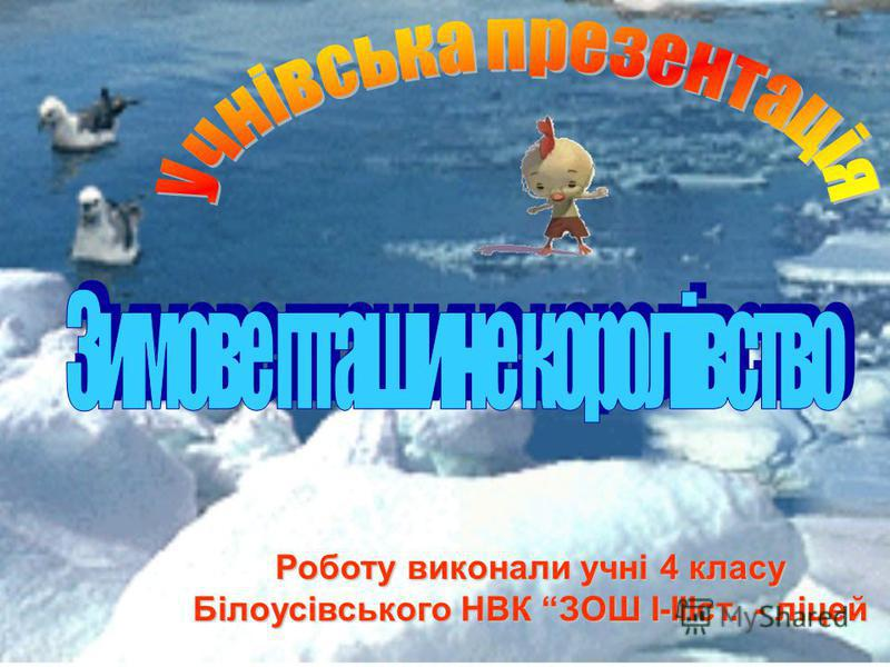 Роботу виконали учні 4 класу Білоусівського НВК ЗОШ І-ІІІст. - ліцей