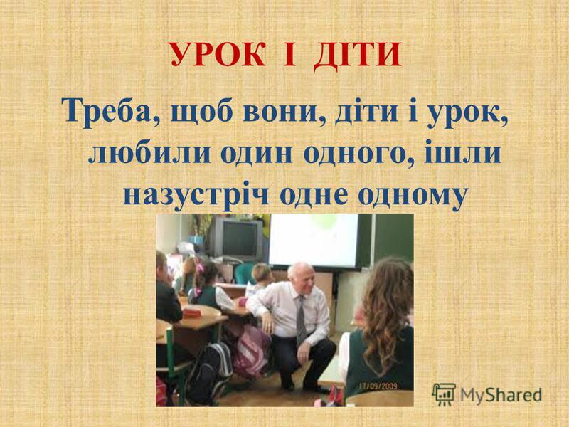 УРОК І ДІТИ Треба, щоб вони, діти і урок, любили один одного, ішли назустріч одне одному