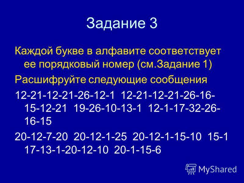 Задание 3 Каждой букве в алфавите соответствует ее порядковый номер (см.Задание 1) Расшифруйте следующие сообщения 12-21-12-21-26-12-1 12-21-12-21-26-16- 15-12-21 19-26-10-13-1 12-1-17-32-26- 16-15 20-12-7-20 20-12-1-25 20-12-1-15-10 15-1 17-13-1-20-