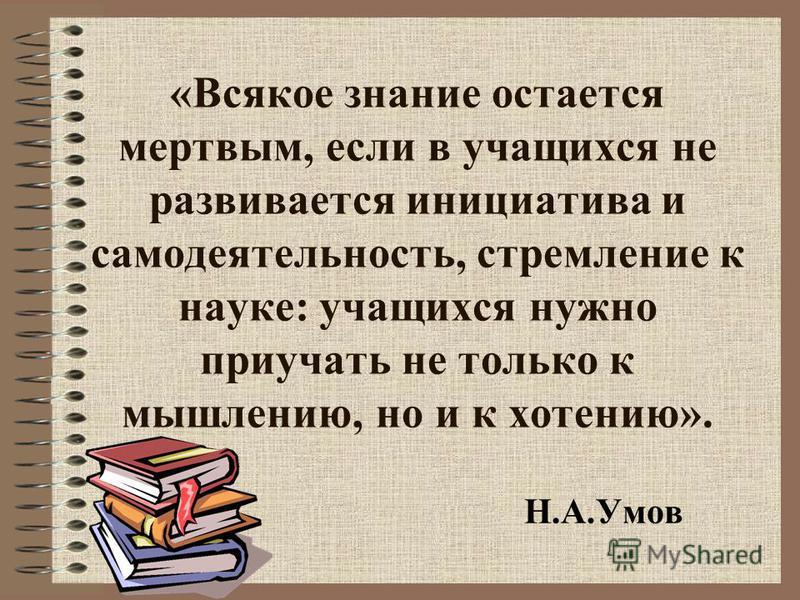 «Всякое знание остается мертвым, если в учащихся не развивается инициатива и самодеятельность, стремление к науке: учащихся нужно приучать не только к мышлению, но и к хотению». Н.А.Умов