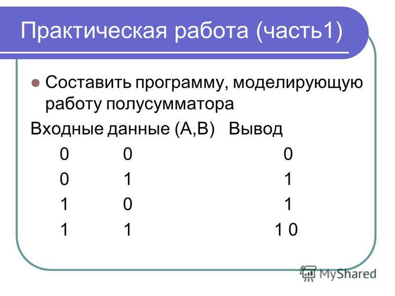 Практическая работа (часть 1) Составить программу, моделирующую работу полусумматора Входные данные (A,B) Вывод 0 0 0 0 1 1 1 0 1 1 1 1 0