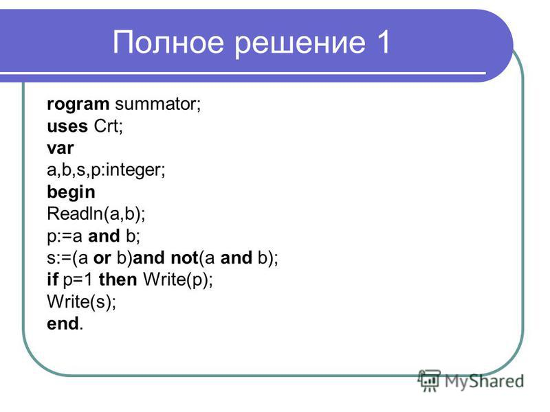 Полное решение 1 rogram summator; uses Crt; var a,b,s,p:integer; begin Readln(a,b); p:=a and b; s:=(a or b)and not(a and b); if p=1 then Write(p); Write(s); end.