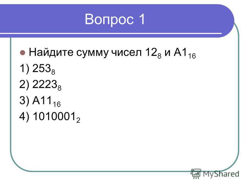 Вопрос 1 Найдите сумму чисел 12 8 и А1 16 1) 253 8 2) 2223 8 3) А11 16 4) 1010001 2