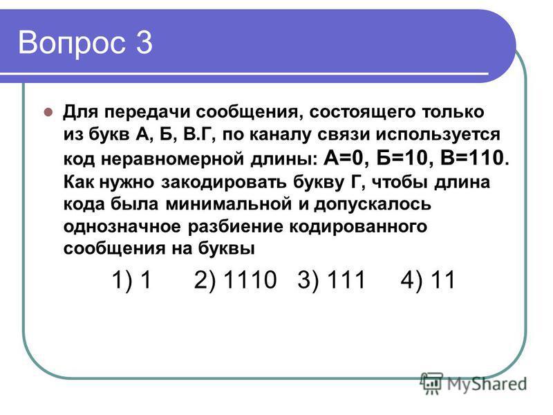 Вопрос 3 Для передачи сообщения, состоящего только из букв А, Б, В.Г, по каналу связи используется код неравномерной длины: А=0, Б=10, В=110. Как нужно закодировать букву Г, чтобы длина кода была минимальной и допускалось однозначное разбиение кодиро