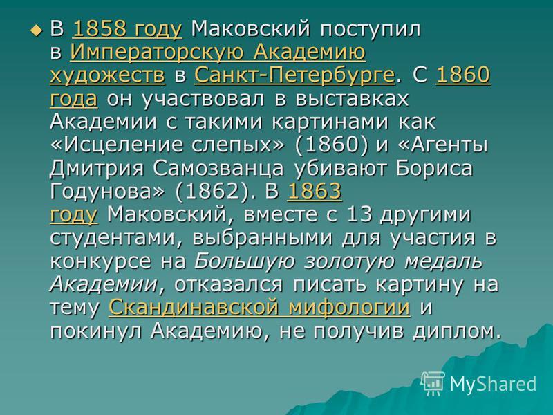 В 1858 году Маковский поступил в Императорскую Академию художеств в Санкт-Петербурге. С 1860 года он участвовал в выставках Академии с такими картинами как «Исцеление слепых» (1860) и «Агенты Дмитрия Самозванца убивают Бориса Годунова» (1862). В 1863