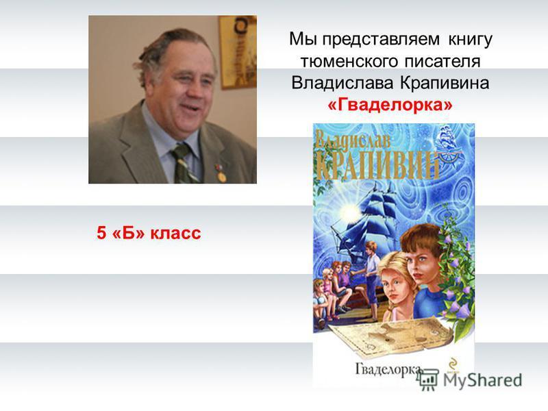 Мы представляем книгу тюменского писателя Владислава Крапивина «Гваделорка» 5 «Б» класс