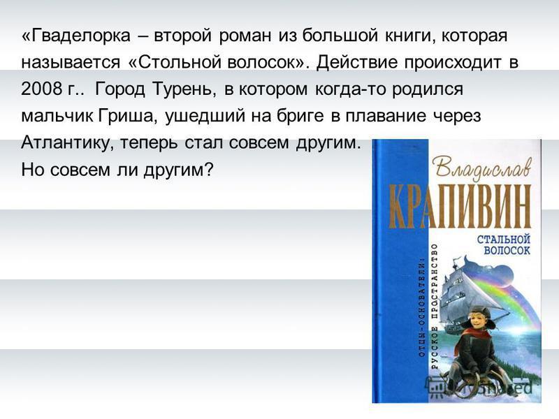 «Гваделорка – второй роман из большой книги, которая называется «Стольной волосок». Действие происходит в 2008 г.. Город Турень, в котором когда-то родился мальчик Гриша, ушедший на бриге в плавание через Атлантику, теперь стал совсем другим. Но совс