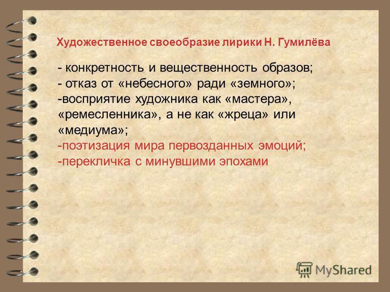 Художественное своеобразие лирики Н. Гумилёва - конкретность и вещественность образов; - отказ от «небесного» ради «земного»; -восприятие художника как «мастера», «ремесленника», а не как «жреца» или «медиума»; -поэтизация мира первозданных эмоций; -
