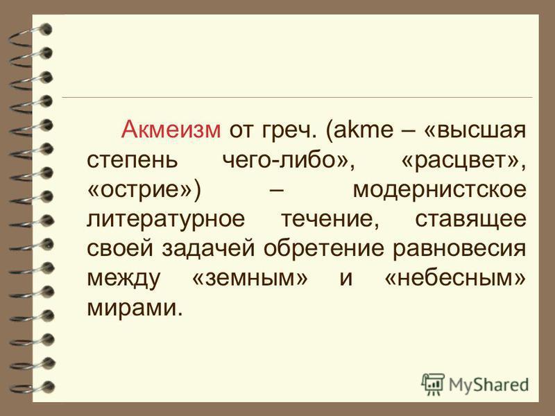 Акмеизм от греч. (аkme – «высшая степень чего-либо», «расцвет», «острие») – модернистское литературное течение, ставящее своей задачей обретение равновесия между «земным» и «небесным» мирами.