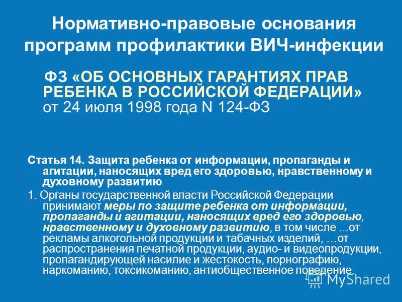 Нормативно-правовые основания программ профилактики ВИЧ-инфекции ФЗ «ОБ ОСНОВНЫХ ГАРАНТИЯХ ПРАВ РЕБЕНКА В РОССИЙСКОЙ ФЕДЕРАЦИИ» от 24 июля 1998 года N 124-ФЗ Статья 14. Защита ребенка от информации, пропаганды и агитации, наносящих вред его здоровью,