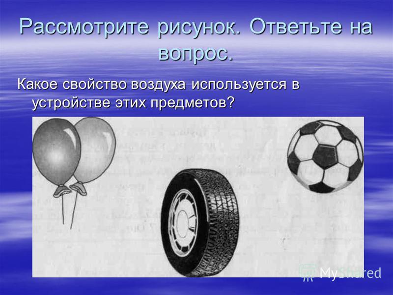 Рассмотрите рисунок. Ответьте на вопрос. Какое свойство воздуха используется в устройстве этих предметов?