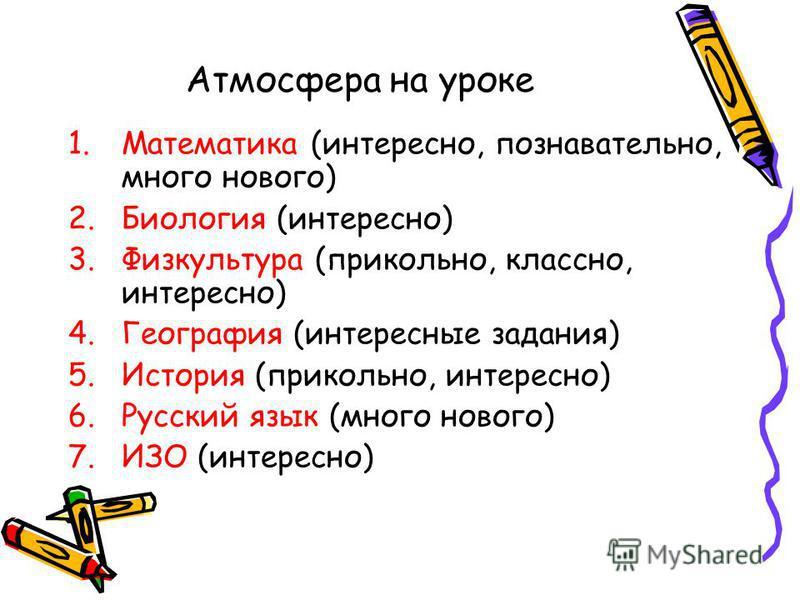 Атмосфера на уроке 1. Математика (интересно, познавательно, много нового) 2. Биология (интересно) 3. Физкультура (прикольно, классно, интересно) 4. География (интересные задания) 5. История (прикольно, интересно) 6. Русский язык (много нового) 7. ИЗО