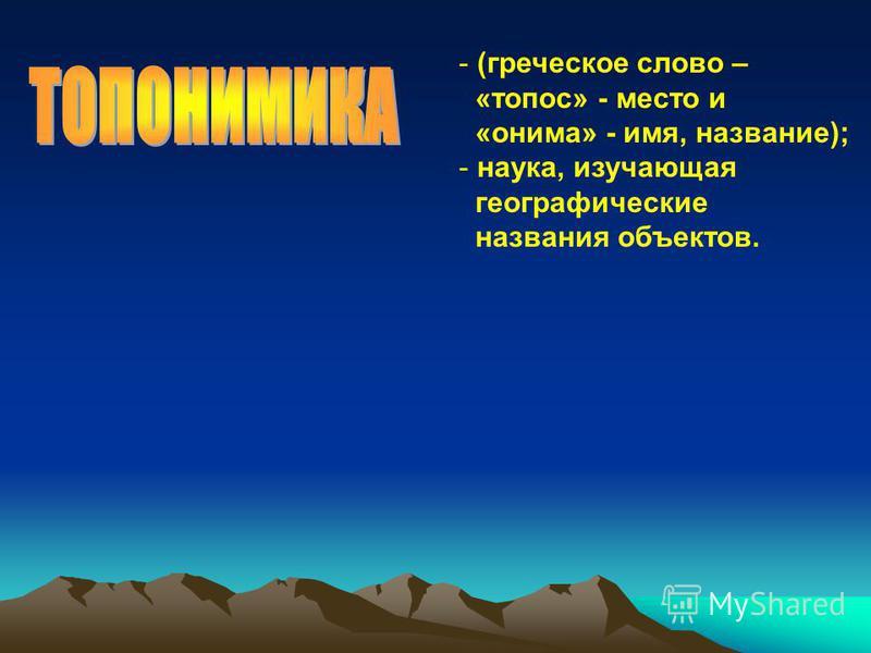 - (греческое слово – «топос» - место и «онима» - имя, название); - наука, изучающая географические названия объектов.