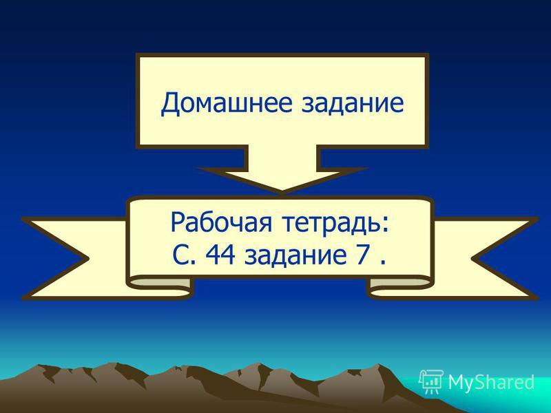 Домашнее задание Рабочая тетрадь: С. 44 задание 7.