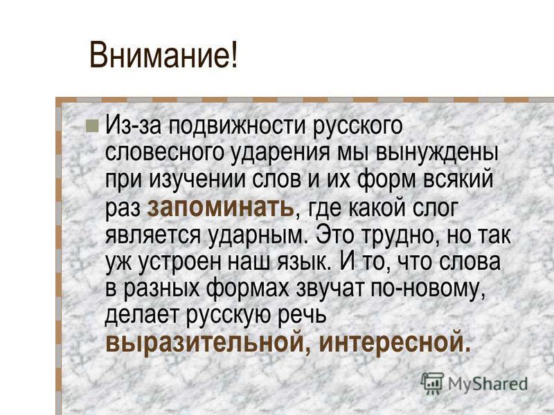 Внимание! Из-за подвижности русского словесного ударения мы вынуждены при изучении слов и их форм всякий раз запоминать, где какой слог является ударным. Это трудно, но так уж устроен наш язык. И то, что слова в разных формах звучат по-новому, делает
