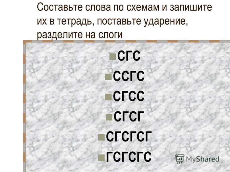 Составьте слова по схемам и запишите их в тетрадь, поставьте ударение, разделите на слоги СГС ССГС СГСС СГСГ СГСГСГ ГСГСГС