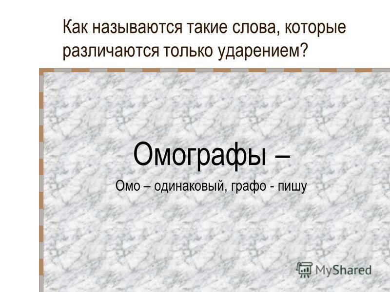 Как называются такие слова, которые различаются только ударением? Омографы – Омо – одинаковый, графо - пишу