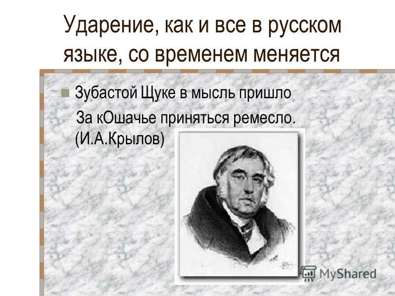 Ударение, как и все в русском языке, со временем меняется Зубастой Щуке в мысль пришло За к Ошачье приняться ремесло. (И.А.Крылов)