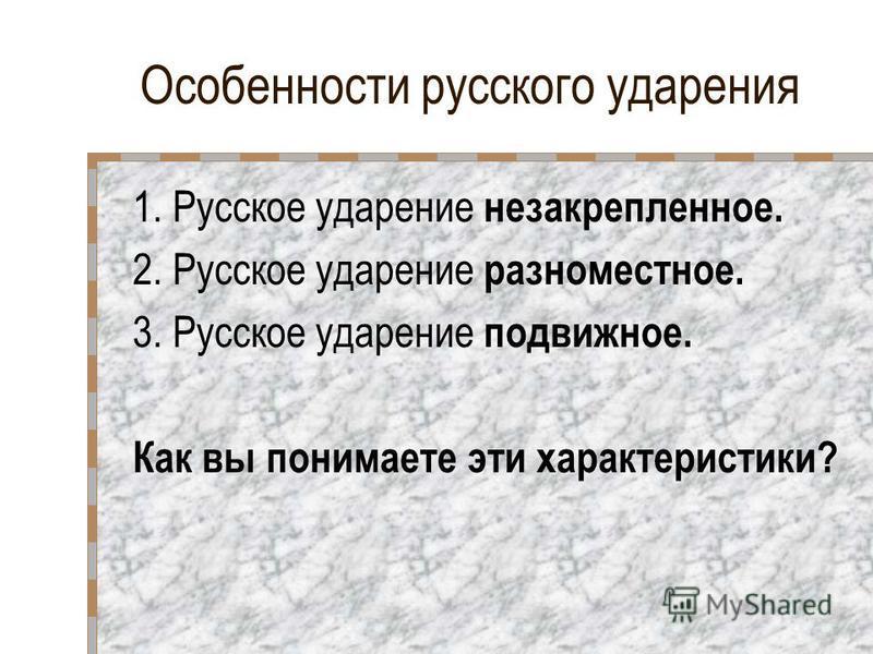 Особенности русского ударения 1. Русское ударение незакрепленное. 2. Русское ударение разноместное. 3. Русское ударение подвижное. Как вы понимаете эти характеристики?
