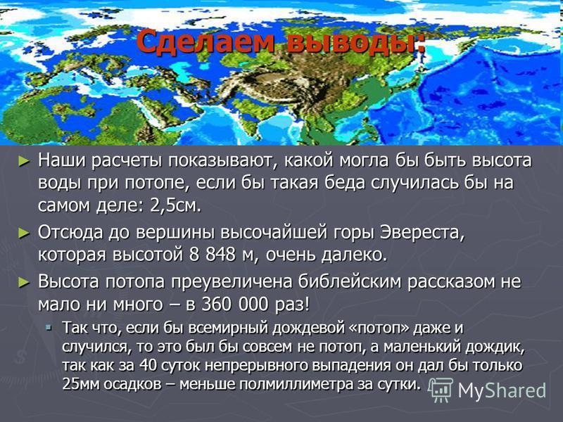 Сделаем выводы: Наши расчеты показывают, какой могла бы быть высота воды при потопе, если бы такая беда случилась бы на самом деле: 2,5 см. Наши расчеты показывают, какой могла бы быть высота воды при потопе, если бы такая беда случилась бы на самом