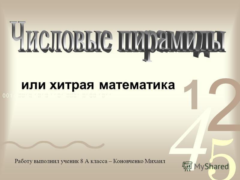 или хитрая математика Работу выполнил ученик 8 А класса – Коновченко Михаил