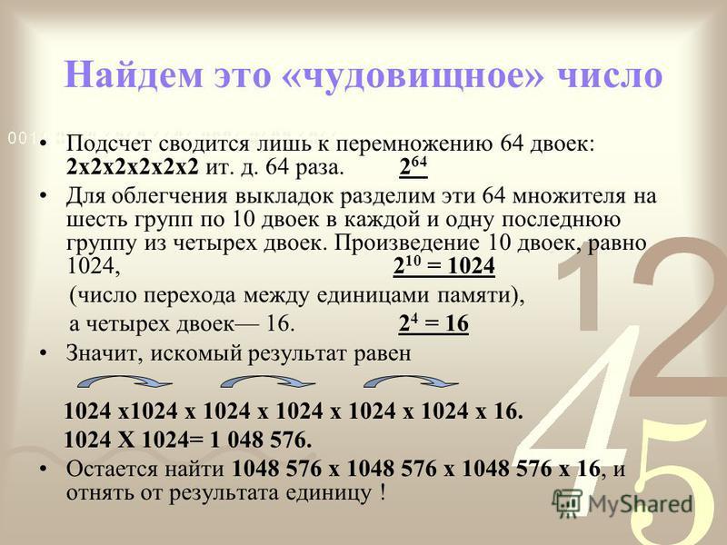 Найдем это «чудовищное» число Подсчет сводится лишь к перемножению 64 двоек: 2 х 2 х 2 х 2 х 2 х 2 ит. д. 64 раза. 2 64 Для облегчения выкладок разделим эти 64 множителя на шесть групп по 10 двоек в каждой и одну последнюю группу из четырех двоек. Пр