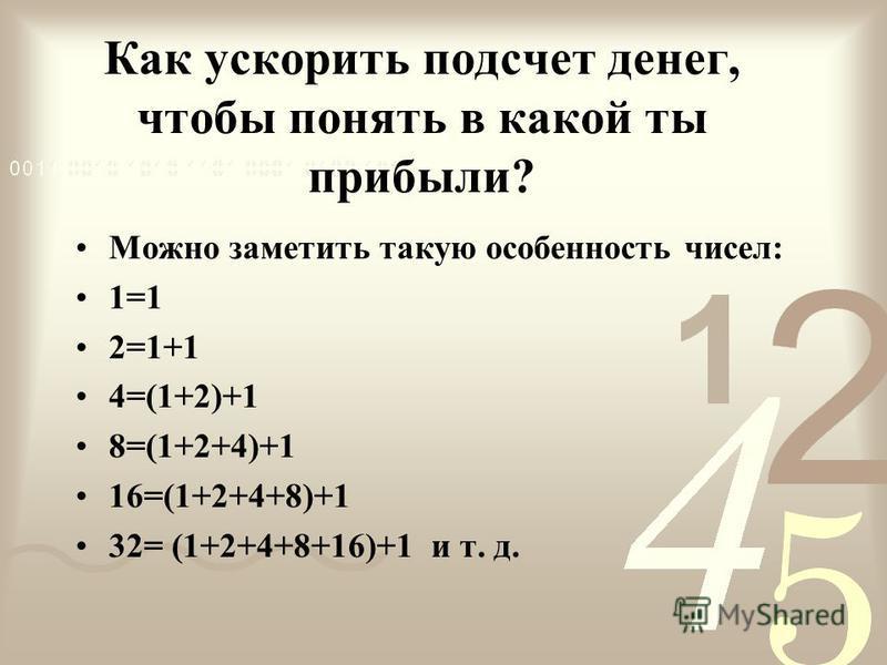 Как ускорить подсчет денег, чтобы понять в какой ты прибыли? Можно заметить такую особенность чисел: 1=1 2=1+1 4=(1+2)+1 8=(1+2+4)+1 16=(1+2+4+8)+1 32= (1+2+4+8+16)+1 и т. д.