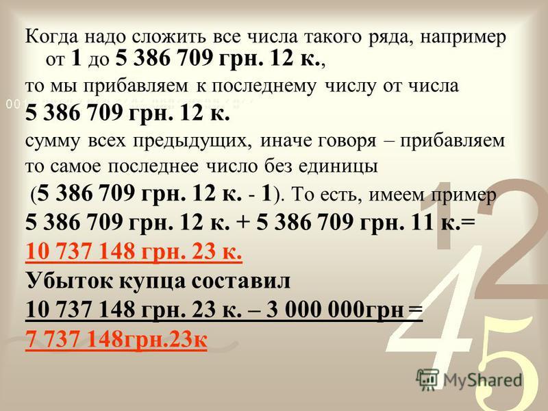 Когда надо сложить все числа такого ряда, например от 1 до 5 386 709 грн. 12 к., то мы прибавляем к последнему числу от числа 5 386 709 грн. 12 к. сумму всех предыдущих, иначе говоря – прибавляем то самое последнее число без единицы ( 5 386 709 грн.