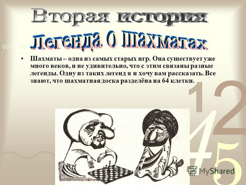 Шахматы – одна из самых старых игр. Она существует уже много веков, и не удивительно, что с этим связаны разные легенды. Одну из таких легенд я и хочу вам рассказать. Все знают, что шахматная доска разделёна на 64 клетки.