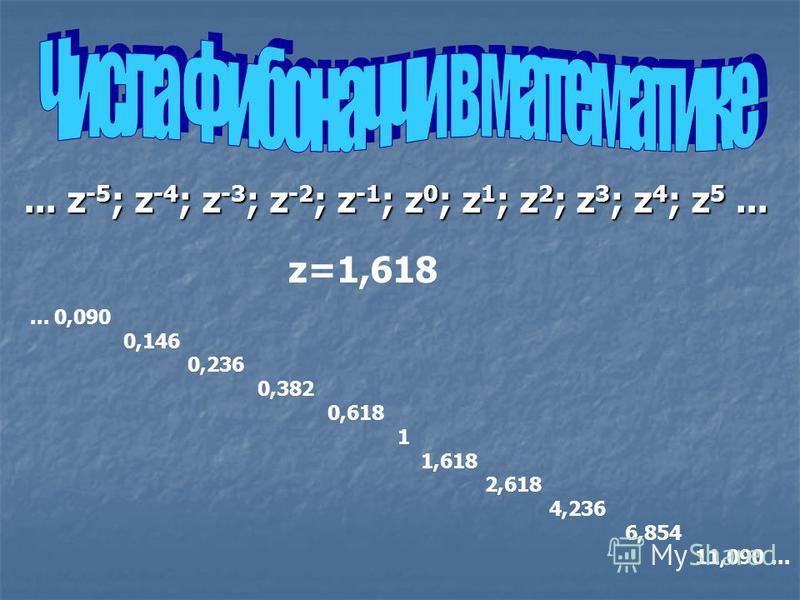 ... z -5 ; z -4 ; z -3 ; z -2 ; z -1 ; z 0 ; z 1 ; z 2 ; z 3 ; z 4 ; z 5... z=1,618... 0,090 0,146 0,236 0,382 0,618 1 1,618 2,618 4,236 6,854 11,090...