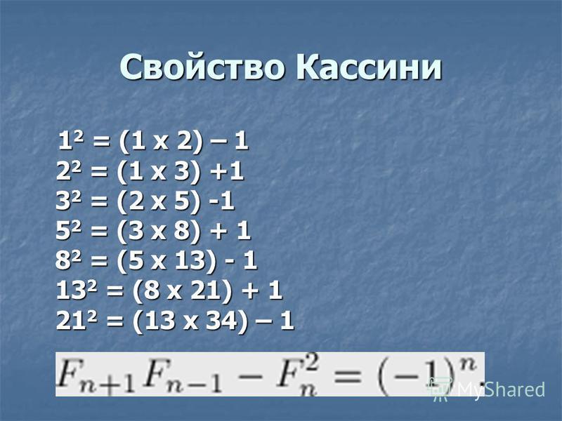 Свойство Кассини 1 2 = (1 х 2) – 1 2 2 = (1 х 3) +1 3 2 = (2 х 5) -1 5 2 = (3 x 8) + 1 8 2 = (5 x 13) - 1 13 2 = (8 x 21) + 1 21 2 = (13 х 34) – 1 1 2 = (1 х 2) – 1 2 2 = (1 х 3) +1 3 2 = (2 х 5) -1 5 2 = (3 x 8) + 1 8 2 = (5 x 13) - 1 13 2 = (8 x 21